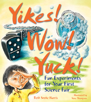 Yikes! Wow! Yuck!: Fun Experiments for Your First Science Fair