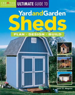 Ultimate Guide to Yard and Garden Sheds: Plan, Design, Build