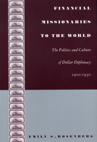 Free download Financial Missionaries to the World: The Politics and Culture of Dollar Diplomacy, 1900-1930 PDF