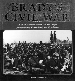 Brady's Civil War: A Collection of Civil War Images Photographed by Matthew Brady and his Assistants