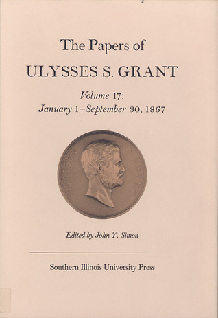 The Papers of Ulysses S. Grant, Volume 17: January 1 - September 30, 1867
