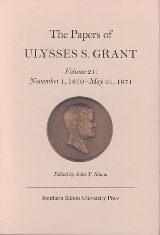The Papers of Ulysses S. Grant, Volume 21: November 1, 1870 - May 31, 1871
