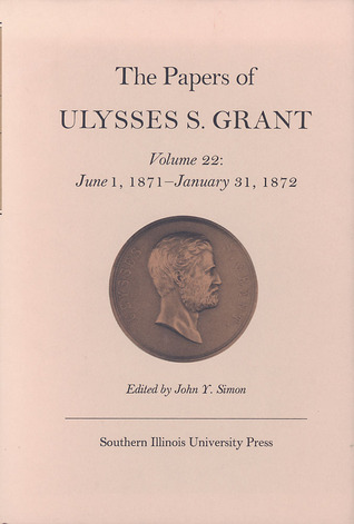 The Papers of Ulysses S. Grant, Volume 22: June 1, 1871 - January 31, 1872