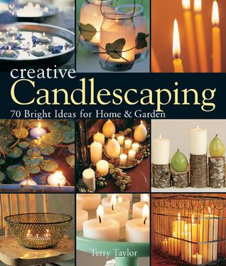 Creative Candlescaping: 70 Bright Ideas for Home Garden