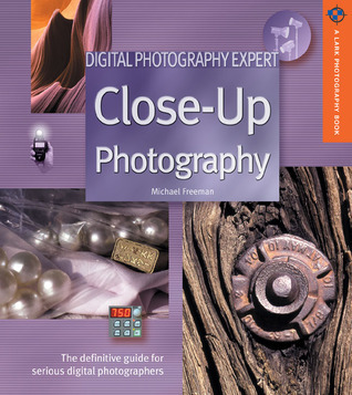 Digital Photography Expert: Close-Up Photography: The Definitive Guide for Serious Digital Photographers