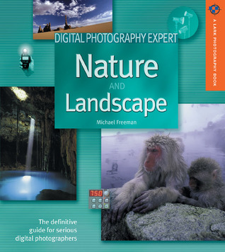 Digital Photography Expert: Nature and Landscape Photography: The Definitive Guide for Serious Digital Photographers