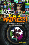 Digital Photo Madness!: 50 Weird  Wacky Things to Do with Your Digital Camera