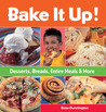 Bake It Up!: Desserts, Breads, Entire Meals  More