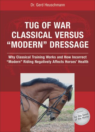 """Tug of War: Classical Versus """"Modern"""" Dressage: Why Classical Training Works and How Incorrect """"Modern"""" Riding Negatively Affects Horses' Health"""