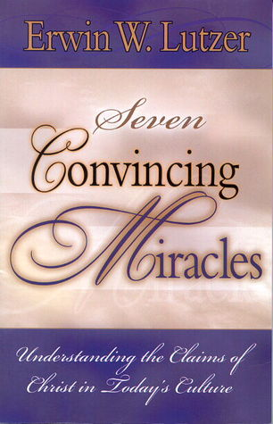 Seven Convincing Miracles, Understanding the Claims of Christ... by Erwin W. Lutzer