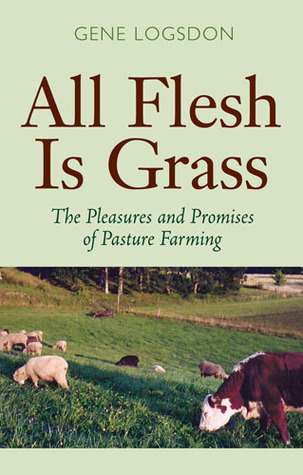 All Flesh Is Grass The Pleasures And Promises Of Pasture Farming By