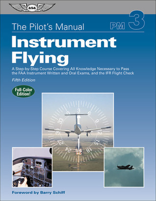 The Pilot's Manual: Instrument Flying: A Step-by-Step Course Covering All Knowledge Necessary to Pass the FAA Instrument Written and Oral Exams, and the IFR Flight Check