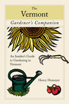 The Vermont Gardener's Companion: An Insider's Guide to Gardening in the Green Mountain State