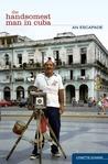 The Handsomest Man in Cuba: An Escapade