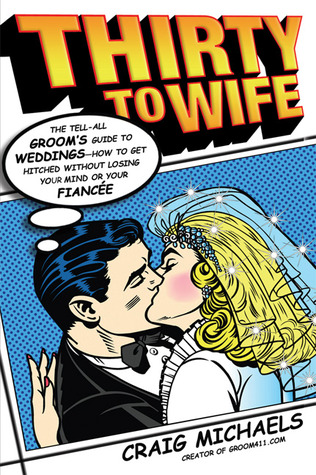 Thirty to Wife: The Tell-All Groom's Guide to Weddings - How to Get Hitched Wthout Losing Your Mind or Your Fiancée