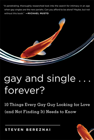 Gay and Single...Forever?: 10 Things Every Gay Guy Looking for Love (and Not Finding It) Needs to Know