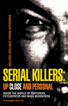 Serial Killers: Up Close and Personal: Inside the World of Torturers, Psychopaths, and Mass Murderers