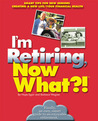 I'm Retiring, Now What?!: Get Your Finances in Order/ Decide Where To Retire/ Healthy Living