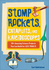 Stomp Rockets, Catapults, and Kaleidoscopes: 30+ Amazing Science Projects You Can Build for Less than $1