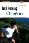 Trail Running Oregon: Northwest and Central Oregon's Classic Trail Runs