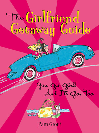 The Girlfriend Getaway Guide: You Go Girl! And I'll Go, Too