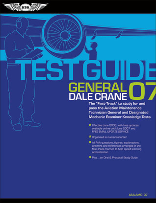 General Test Guide 2007: The Fast-Track to Study for and Pass the FAA Aviation Maintenance Technician General and Designated Mechanic Examiner Knowledge Tests