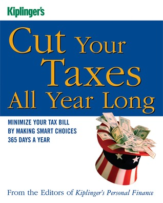 Kiplinger's Cut Your Taxes All Year Long: Minimize Your Tax Bill by Making Smart Choices 365 Days a Year