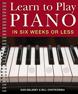 Learn to Play Piano in Six Weeks or Less by Dan Delaney