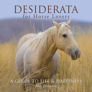 Desiderata for Horse Lovers: A Guide to Life  Happiness