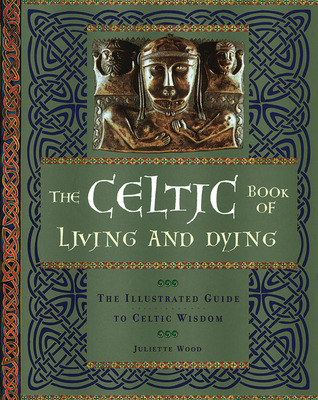 The Celtic Book of Living and Dying by Juliette Wood