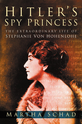 Hitler's Spy Princess: The Extraordinary Life of Princess Stephanie von Hohenlohe