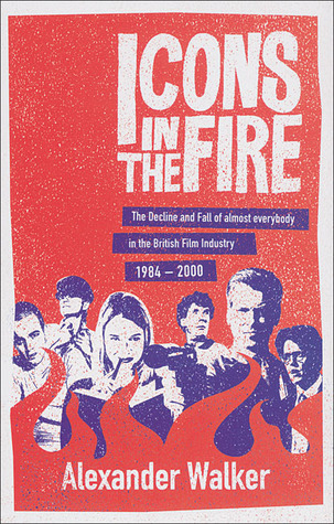Icons in the Fire: The Decline and Fall of Almost Everybody in the British Film Industry 1984-2000