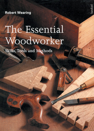 The Essential Woodworker: Skills, Tools and Methods