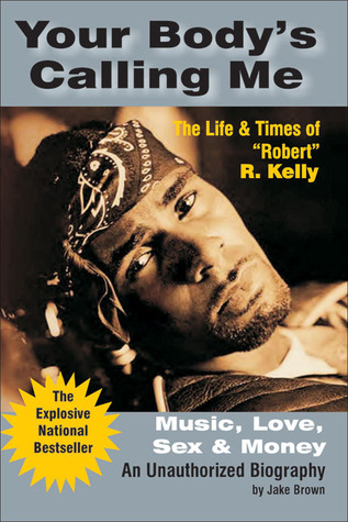 """Your Body's Calling Me: The Life and Times of """"Robert"""" R. Kelly - Music, Love, Sex and Money"""
