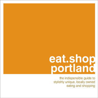 eat-shop-portland-the-indispensible-guide-to-stylishly-unique-locally-owned-eating-and-shopping