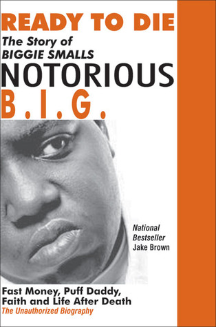 Ready to Die: The Story of Biggie Smalls--Notorious B.I.G.: Fast Money, Puff Daddy, Faith and Life After Death