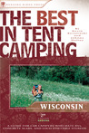 The Best in Tent Camping: Wisconsin: A Guide for Car Campers Who Hate RVs, Concrete Slabs, and Loud Portable Stereos