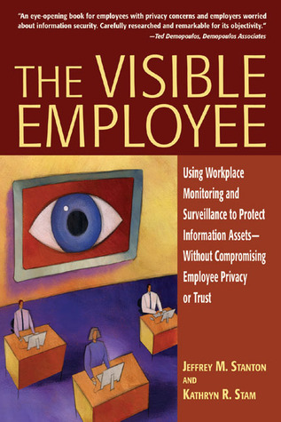 The Visible Employee: Using Workplace Monitoring and Surveillance to Protect Information Assets—Without Compromising Employee Privacy or Trust