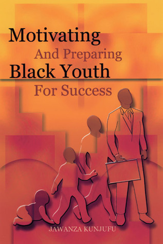 Motivating and Preparing Black Youth for Success by Jawanza Kunjufu
