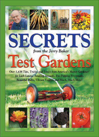 Secrets from the Jerry Baker Test Gardens: Over 1,436 Tips, Tricks, and Tonics from America's Master Gardener for Lush Lawns, Amazing Annuals, Eye-Popping Perennials, Beautiful Bulbs, Vibrant Veggies, and Much, Much More!