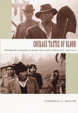 Courage Tastes of Blood: The Mapuche Community of Nicolás Ailío and the Chilean State, 1906-2001