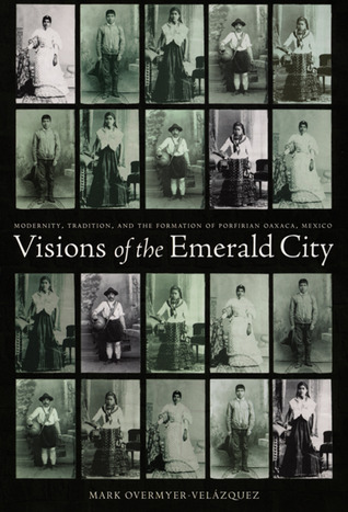 Visions of the Emerald City: Modernity, Tradition, and the Formation of Porfirian Oaxaca, Mexico