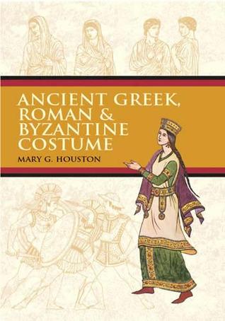 Ancient Greek, Roman  Byzantine Costume by Mary G. Houston