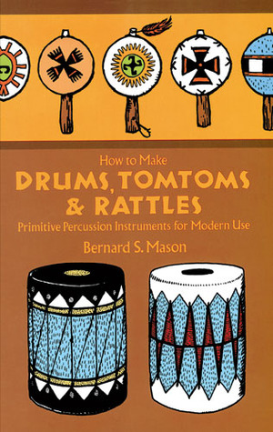 How to Make Drums, Tomtoms and Rattles: Primitive Percussion Instruments for Modern Use by Bernard S. Mason