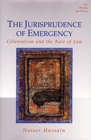 The Jurisprudence of Emergency: Colonialism and the Rule of Law (Law, Meaning & Violence): Colonialism and the Rule of Law