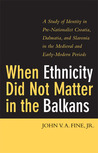 When Ethnicity Did Not Matter in the Balkans: A Study of Identity in Pre-Nationalist Croatia, Dalmatia, and Slavonia in the Medieval and Early-Modern Periods