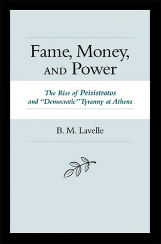 """Fame, Money, and Power: The Rise of Peisistratos and """"Democratic"""" Tyranny at Athens"""