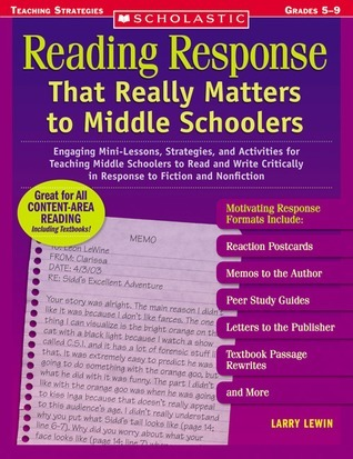 Reading Response That Really Matters to Middle Schoolers: Engaging Mini-Lessons, Strategies, and Activities for Teaching Middle Schoolers to Read and Write Critically in Response to Fiction and Nonfiction