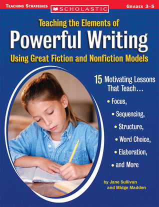 Teaching the Elements of Powerful Writing Using Great Fiction and Nonfiction Models: 15 Motivating Lessons That Teach Focus, Sequencing, Structure, Word Choice, Elaboration, and More