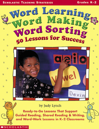 Word Learning, Word Making, Word Sorting: 50 Lessons for Success: Ready-to-Go Lessons That Support Guided Reading, Shared Reading  Writing, and Word-Work Lessons in K-2 Classrooms by Judy Lynch